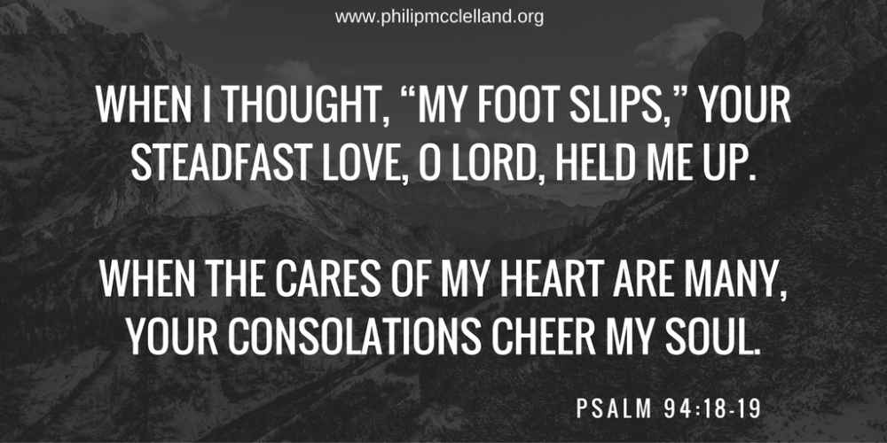 "When I thought, ""My foot slips,"" your steadfast love, O Lord, held me up. When the cares of my heart are many, your consolations cheer my soul."